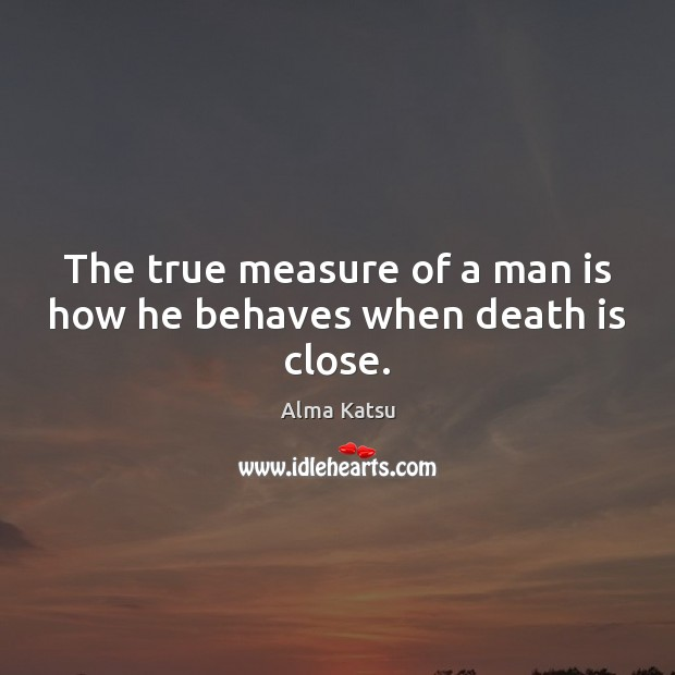 Image, The true measure of a man is how he behaves when death is close.