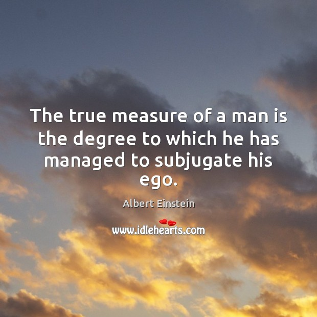Image, The true measure of a man is the degree to which he has managed to subjugate his ego.