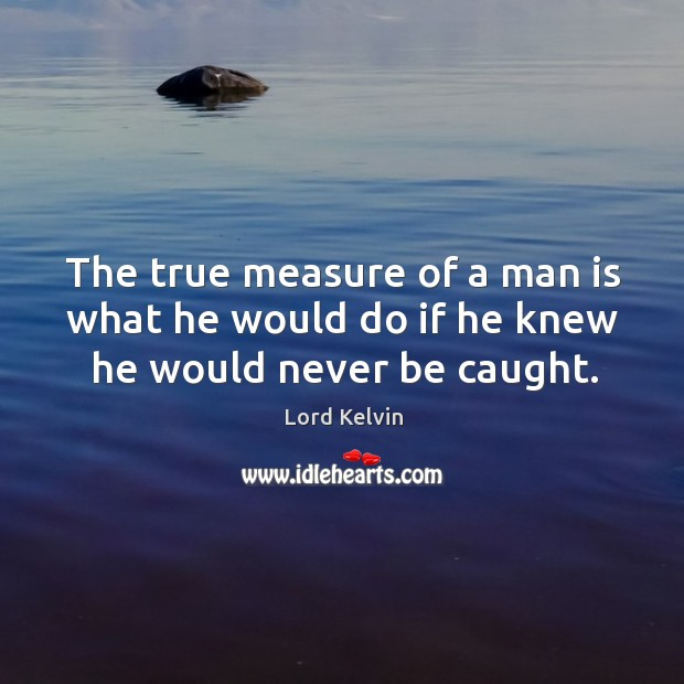 Image, The true measure of a man is what he would do if he knew he would never be caught.