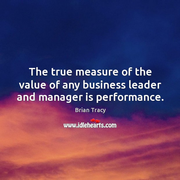 The true measure of the value of any business leader and manager is performance. Image