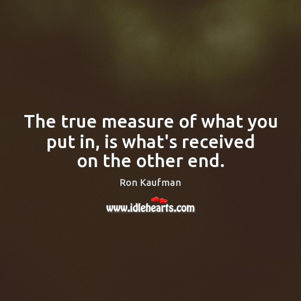 The true measure of what you put in, is what's received on the other end. Ron Kaufman Picture Quote