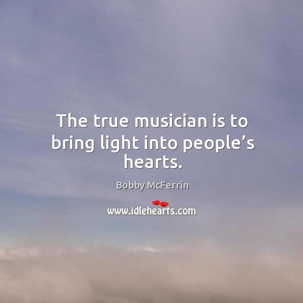 The true musician is to bring light into people's hearts. Bobby McFerrin Picture Quote