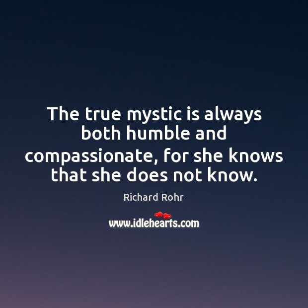 The true mystic is always both humble and compassionate, for she knows Richard Rohr Picture Quote