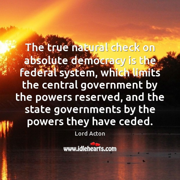 The true natural check on absolute democracy is the federal system, which Lord Acton Picture Quote