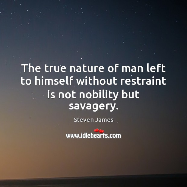 The true nature of man left to himself without restraint is not nobility but savagery. Steven James Picture Quote