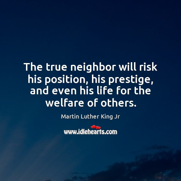 The true neighbor will risk his position, his prestige, and even his Image
