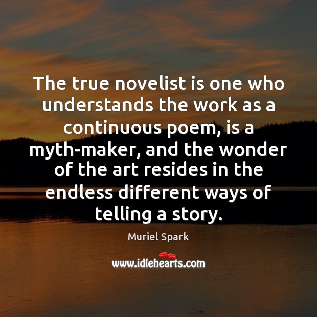 The true novelist is one who understands the work as a continuous Muriel Spark Picture Quote