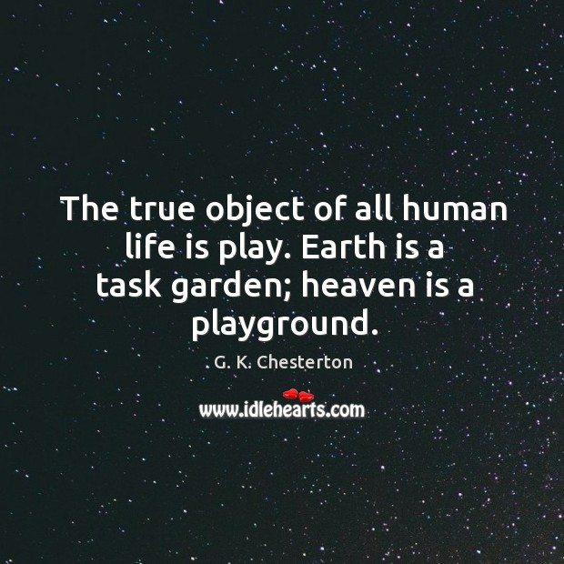 The true object of all human life is play. Earth is a task garden; heaven is a playground. G. K. Chesterton Picture Quote