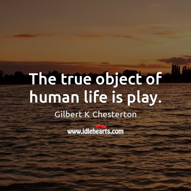 The true object of human life is play. Image
