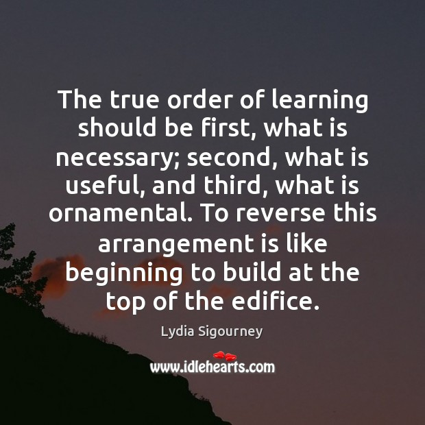 Image, The true order of learning should be first, what is necessary; second,