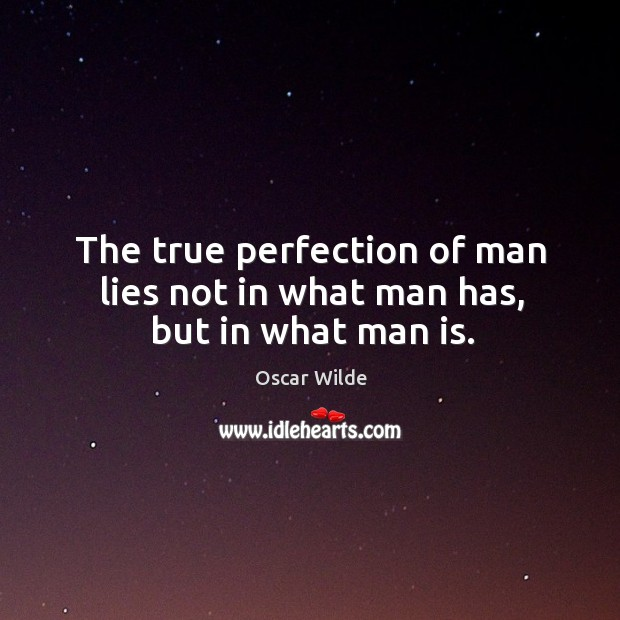 Image, The true perfection of man lies not in what man has, but in what man is.