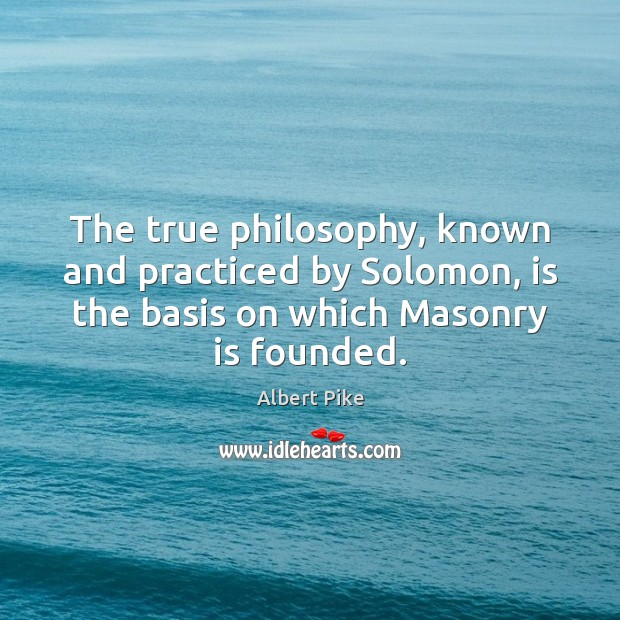 The true philosophy, known and practiced by Solomon, is the basis on Albert Pike Picture Quote