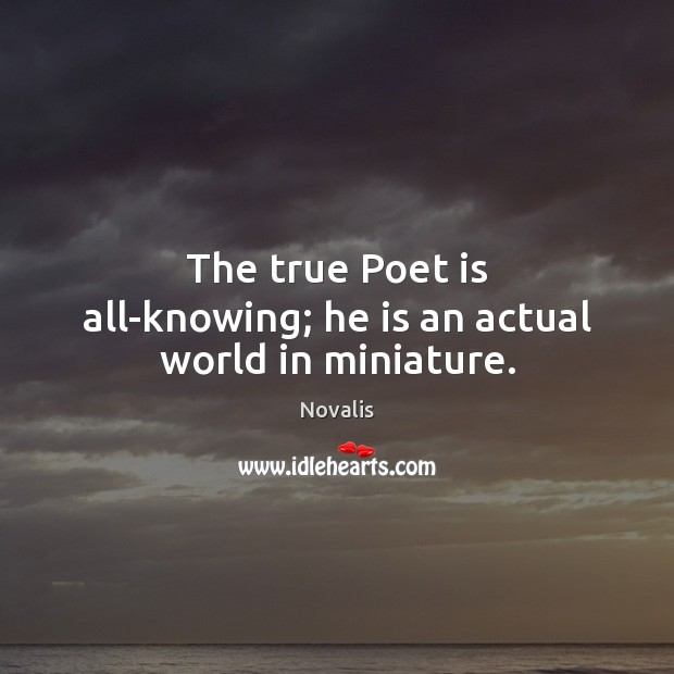 The true Poet is all-knowing; he is an actual world in miniature. Novalis Picture Quote