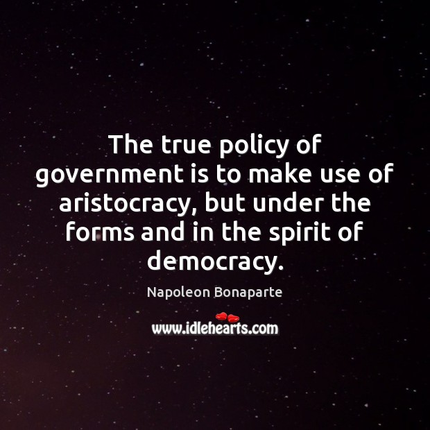 The true policy of government is to make use of aristocracy, but Napoleon Bonaparte Picture Quote