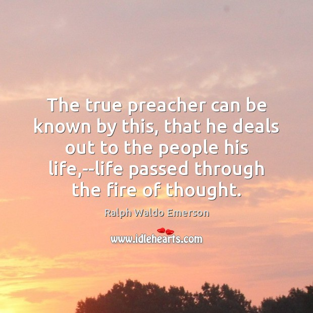 The true preacher can be known by this, that he deals out Ralph Waldo Emerson Picture Quote