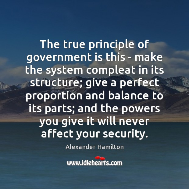 The true principle of government is this – make the system compleat Alexander Hamilton Picture Quote