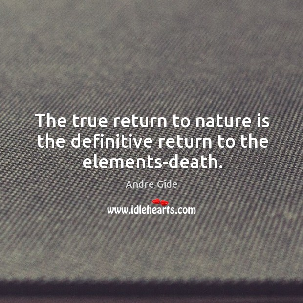 The true return to nature is the definitive return to the elements-death. Image