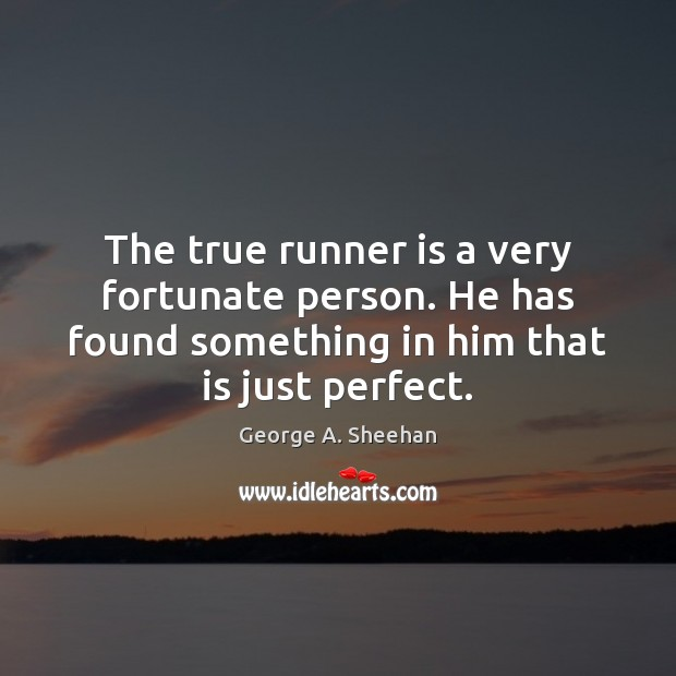 The true runner is a very fortunate person. He has found something George A. Sheehan Picture Quote
