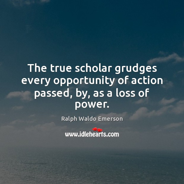 Image, The true scholar grudges every opportunity of action passed, by, as a loss of power.