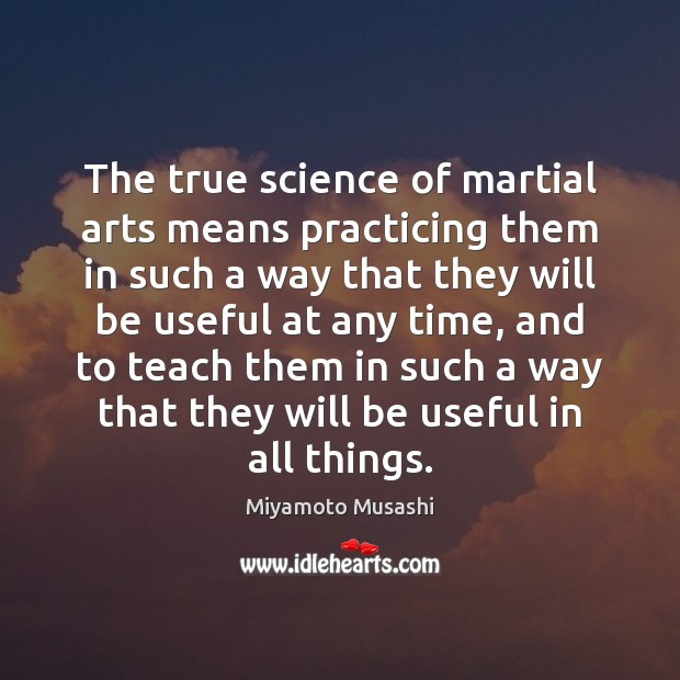 The true science of martial arts means practicing them in such a Miyamoto Musashi Picture Quote
