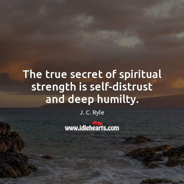 The true secret of spiritual strength is self-distrust and deep humilty. Image