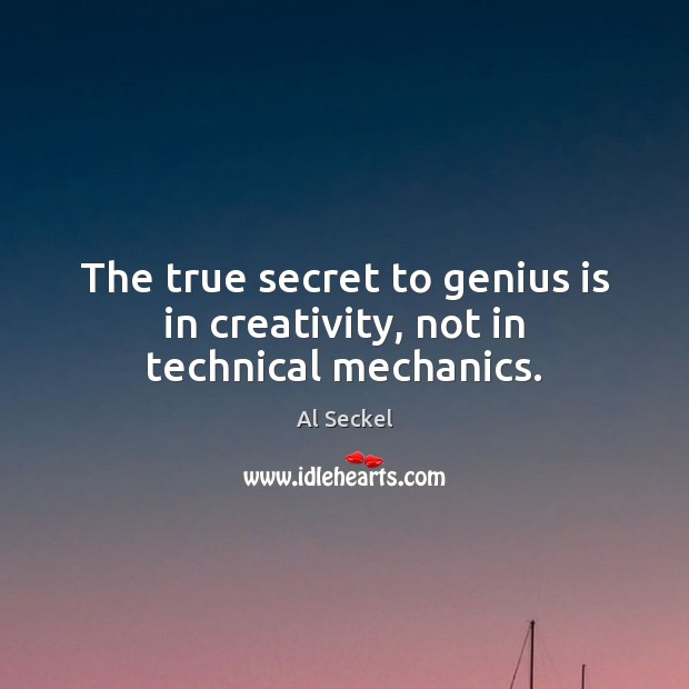 Image, The true secret to genius is in creativity, not in technical mechanics.