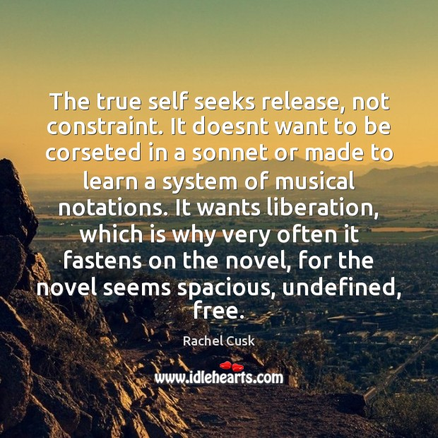The true self seeks release, not constraint. It doesnt want to be Rachel Cusk Picture Quote