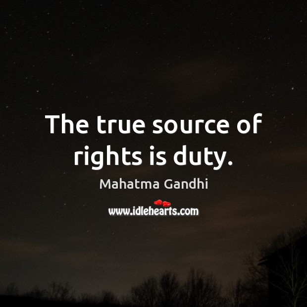 The true source of rights is duty. Image