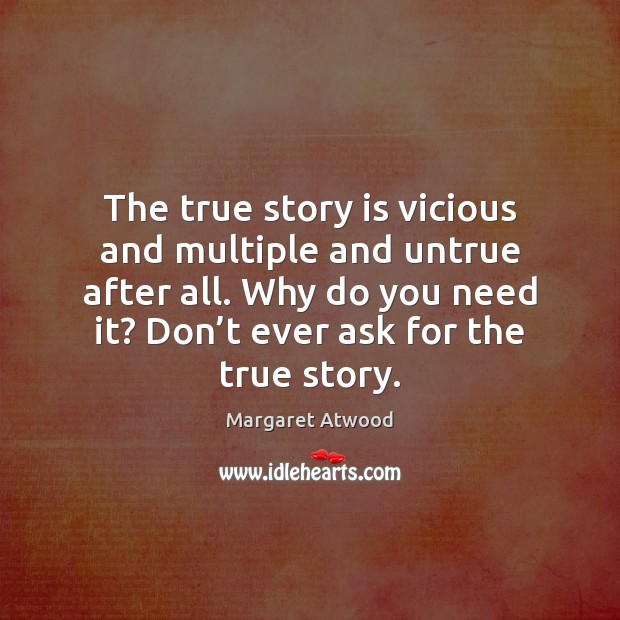 The true story is vicious and multiple and untrue after all. Why Margaret Atwood Picture Quote