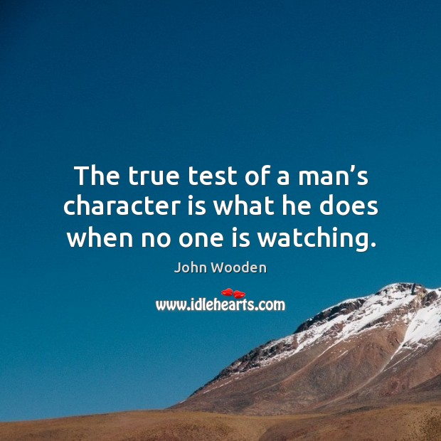 The true test of a man's character is what he does when no one is watching. John Wooden Picture Quote