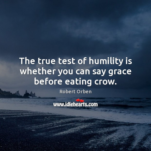 The true test of humility is whether you can say grace before eating crow. Robert Orben Picture Quote