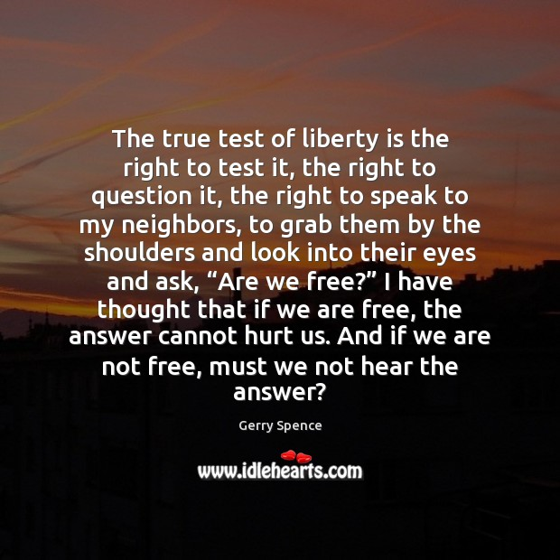 The true test of liberty is the right to test it, the Gerry Spence Picture Quote