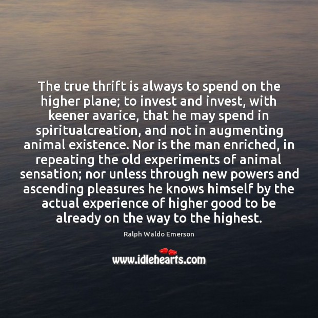 The true thrift is always to spend on the higher plane; to Image