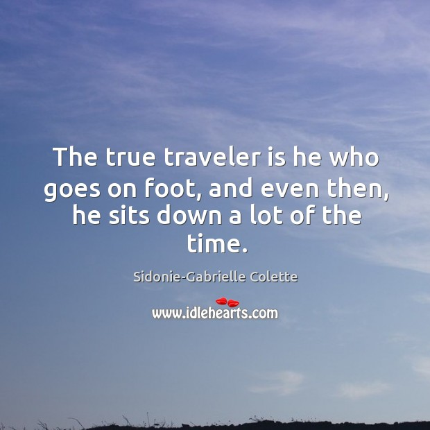 The true traveler is he who goes on foot, and even then, he sits down a lot of the time. Sidonie-Gabrielle Colette Picture Quote