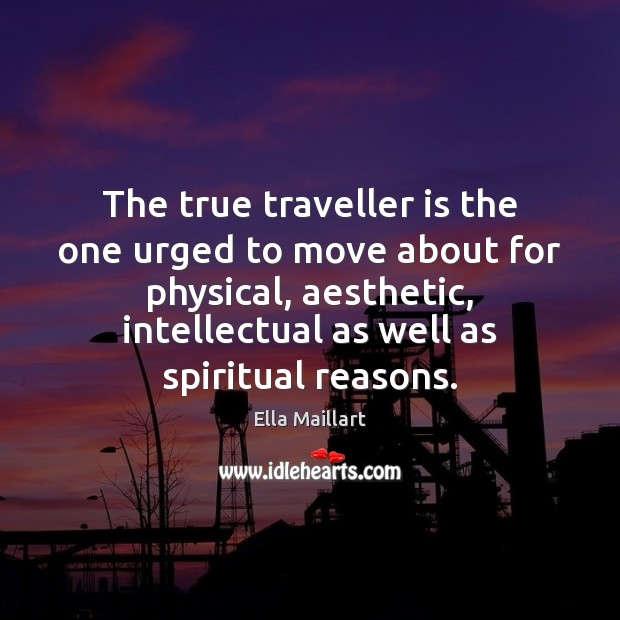 The true traveller is the one urged to move about for physical, Image