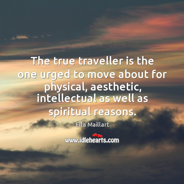 Image, The true traveller is the one urged to move about for physical, aesthetic, intellectual as well as spiritual reasons.