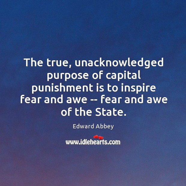 The true, unacknowledged purpose of capital punishment is to inspire fear and Punishment Quotes Image