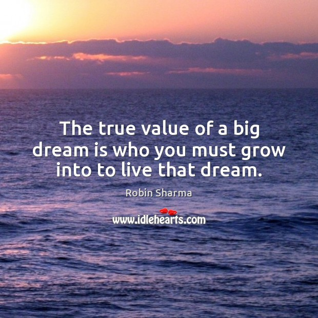 Image, The true value of a big dream is who you must grow into to live that dream.
