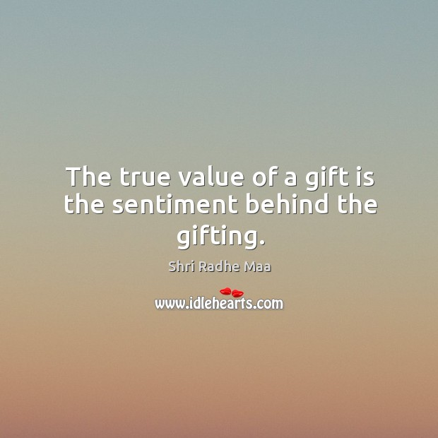 The true value of a gift is the sentiment behind the gifting. Shri Radhe Maa Picture Quote