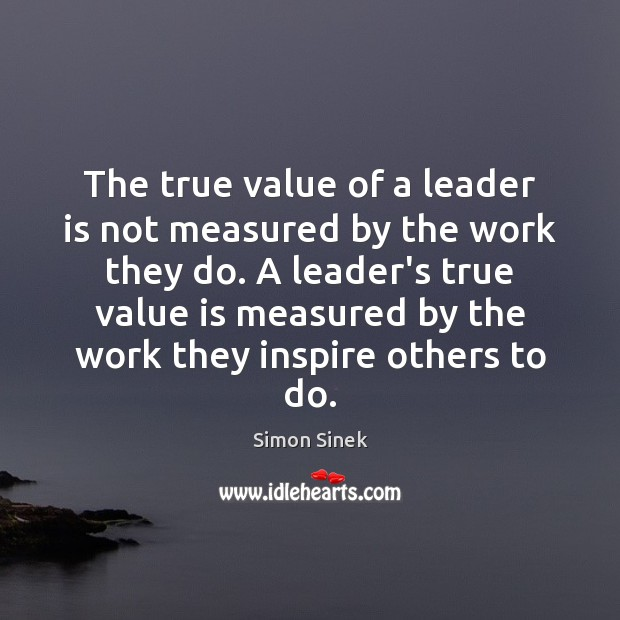 The true value of a leader is not measured by the work Image
