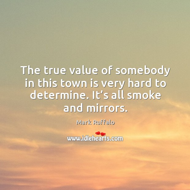 Image, The true value of somebody in this town is very hard to determine. It's all smoke and mirrors.
