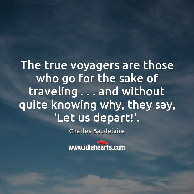 The true voyagers are those who go for the sake of traveling . . . Charles Baudelaire Picture Quote