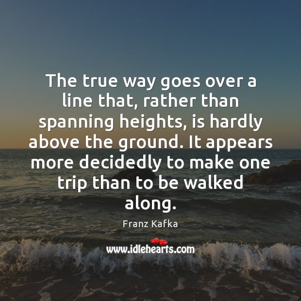 The true way goes over a line that, rather than spanning heights, Franz Kafka Picture Quote