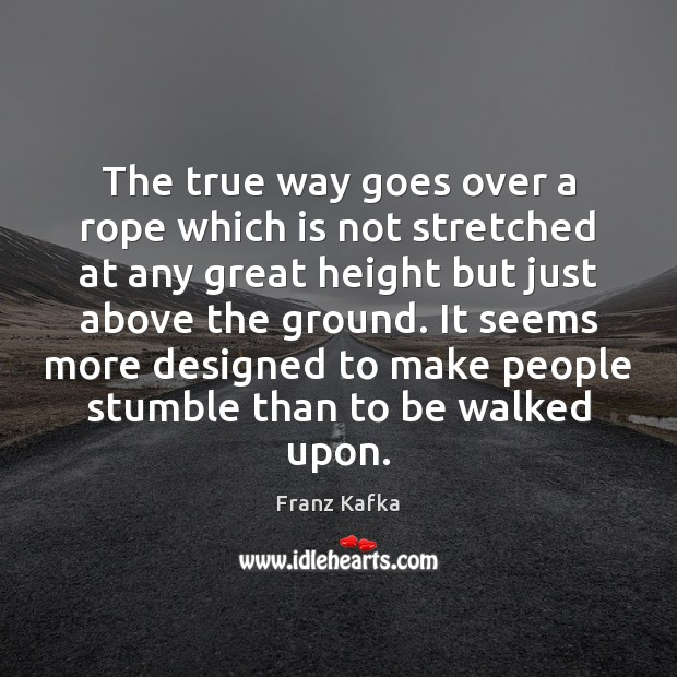 The true way goes over a rope which is not stretched at Franz Kafka Picture Quote
