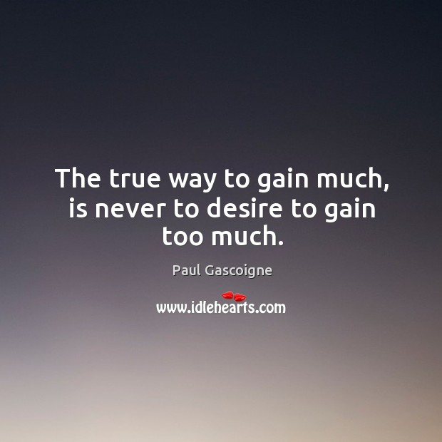 The true way to gain much, is never to desire to gain too much. Image