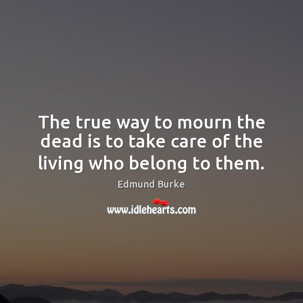 Image, The true way to mourn the dead is to take care of the living who belong to them.