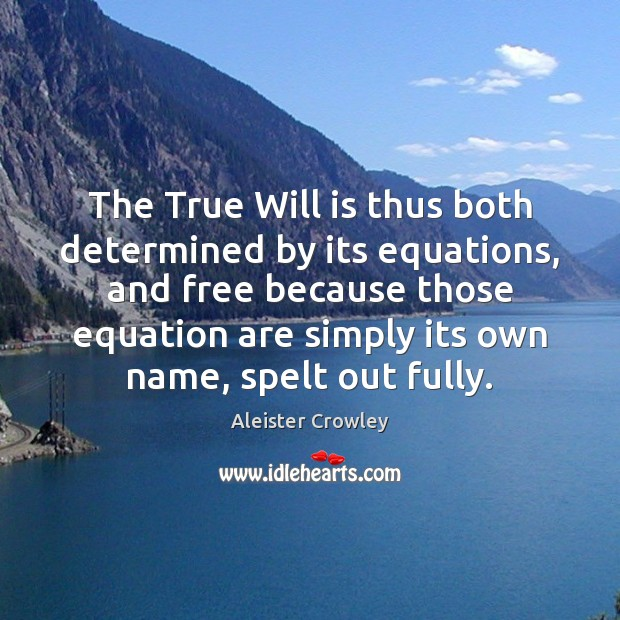 The True Will is thus both determined by its equations, and free Aleister Crowley Picture Quote