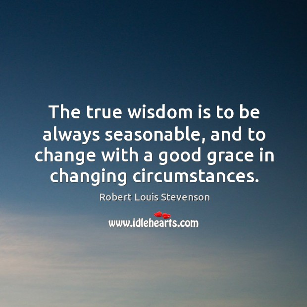 The true wisdom is to be always seasonable, and to change with Image