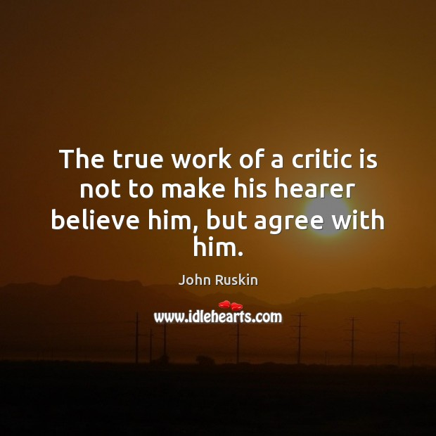Image, The true work of a critic is not to make his hearer believe him, but agree with him.