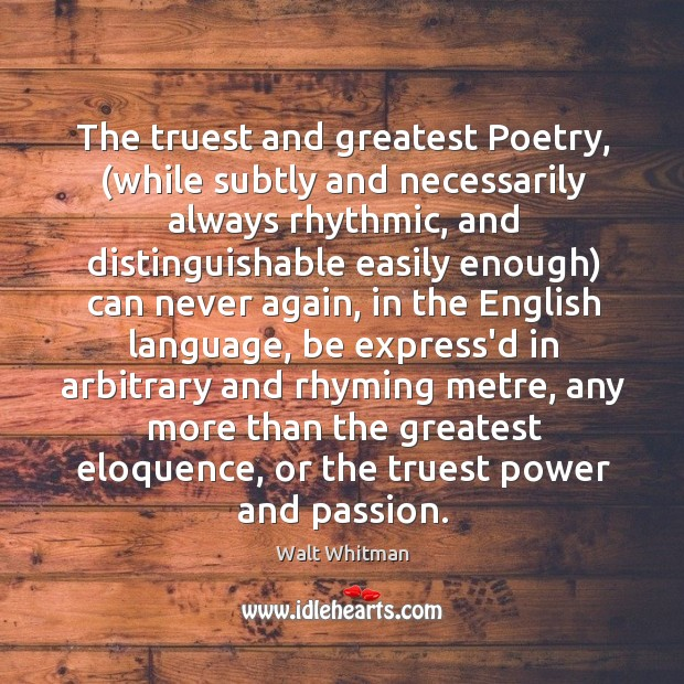 The truest and greatest Poetry, (while subtly and necessarily always rhythmic, and Image